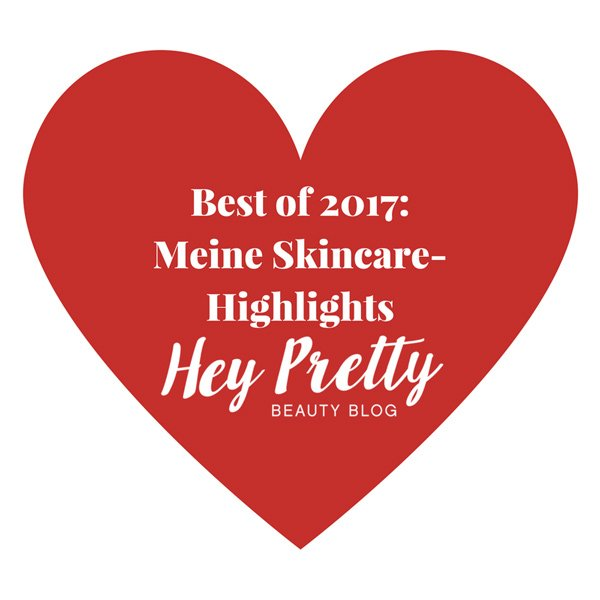 Best of 2017: Meine liebsten Hautpflege Lancierungen (Hey Pretty Edit)