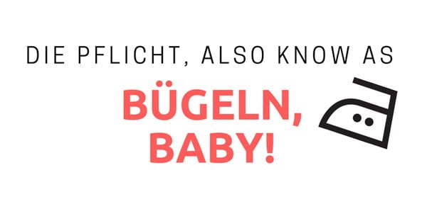 Die Pflicht, also known as: Bügeln, Baby! (Hey Pretty Bügel-Guide)
