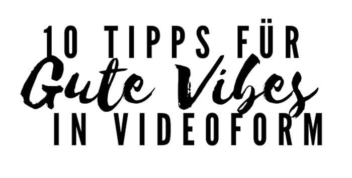 10 Tipps für gute Vibes in Videoform